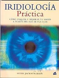 Iridiología práctica: Cómo evaluar y mejorar tu salud a través del iris de tus ojos par Peter Jackson-Main