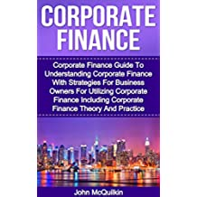 Corporate Finance: Corporate Finance Guide To Understanding Corporate Finance With Strategies For Business Owners For Utilizing Corporate Finance Including ... Theory And Practice) (English Edition)