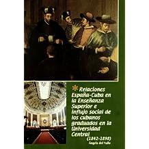 Relaciones Espana-Cuba En LA Ensenanza Superior E Influjo Social De Los Cubanos Graduados En La...