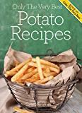 Potato Recipes: Mouthwatering, Tried And Tested Potato Recipes, And Little Known Potato Recipe Tips. (Only The Very Best Recipes Book 6) (English Edition)