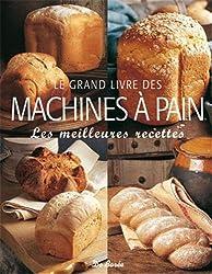 Le grand livre des machines à pain : Les meilleures recettes