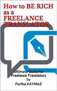 How to BE RICH as a FREELANCE TRANSLATOR (English Edition) von [KAYMAZ, Feriha]