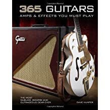 365 Guitars, Amps & Effects You Must Play: The Most Sublime, Bizarre and Outrageous Gear Ever by Dave Hunter (2013-05-15)