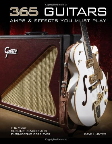 365 Guitars, Amps & Effects You Must Play: The Most Sublime, Bizarre and Outrageous Gear Ever: Written by Dave Hunter, 2013 Edition, Publisher: Voyageur Press [Paperback]