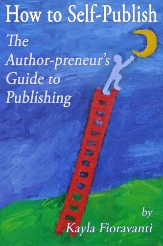 How to Self-Publish: The Author-preneur's Guide to Publishing by Kayla Fioravanti (2013-04-20)