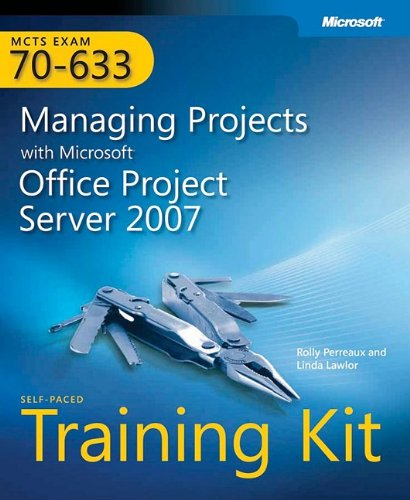 MCTS Self-paced Training Kit (Exam 70-633): Managing Projects with Microsoft Office Project Server 2007 (PRO-Certification)