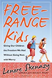 Free-Range Kids: Giving Our Children the Freedom We Had Without Going Nuts With Worry