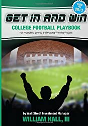 Get In and Win College Football Playbook: For Predicting Scores and Placing Winner Wagers By a Wall Street Investment Manager