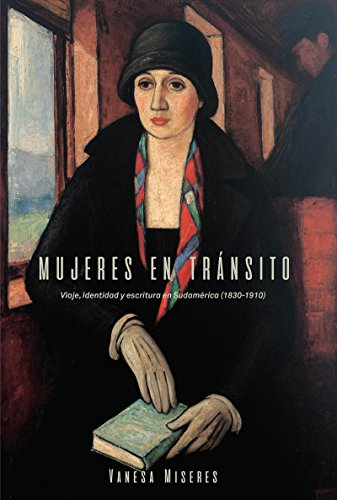 Mujeres en tránsito: Viaje, identidad y escritura en Sudamérica (1830-1910) (North Carolina Studies in the Romance Languages and Literatures nº 311) por Vanesa Miseres