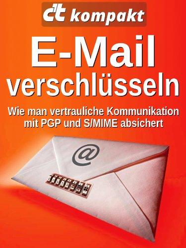 c't kompakt: E-Mail verschlüsseln: Wie man vertrauliche Kommunikation mit PGP und S/MIME absichert (Wie Man Eine Zeitschrift)