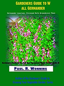 Gardener's Guide to Wall Germander: Germander teucrium - Perennial Herb, Groundcover Plant (Gardener's Guide to the Full Sun Perennial Flower Garden Book XI 11) (English Edition) par [Wonning, Paul R.]