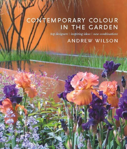 Contemporary Colour in the Garden: Top Designers, Inspiring Ideas, New Combinations by Andrew Wilson (2011-05-10)