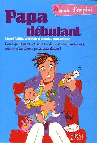 Papa débutant : Parce qu'un bébé, ça se fait à deux, voici enfin le guide que tous les jeunes pères attendaient !