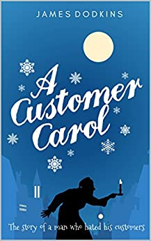 A Customer Carol: The story of a man who hated his customers. by [Dodkins, James]