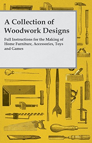 A Collection of Woodwork Designs; Full Instructions for the Making of Home Furniture, Accessories, Toys and Games