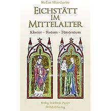 Eichstätt im Mittelalter: Kloster – Bistum – Fürstentum (Bayerische Geschichte)