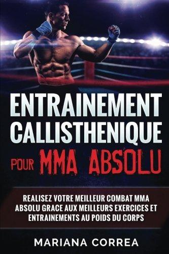 ENTRAINEMENT CALLISTHENIQUE Pour  MMA ABSOLU: REALISEZ VOTRE MEILLEUR COMBAT MMA ABSOLU GRACE AUX MEILLEURS EXERCICES ET ENTRAINEMENTS Au POIDS DU CORPS
