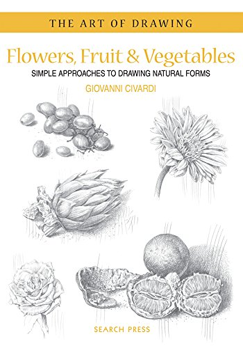 Flowers, Fruit & Vegetables: Simple Approaches to Drawing Natural Forms (Art of Drawing)