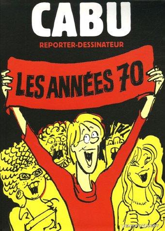 Cabu reporter-dessinateur : Les années 70 par Cabu, Alain David