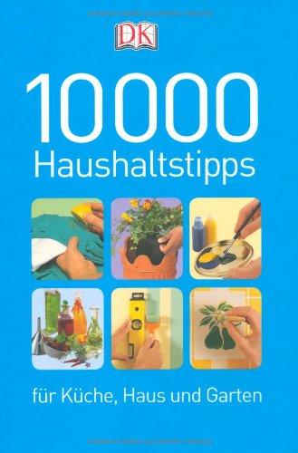 10000 Haushaltstipps für Küche, Haus und Garten