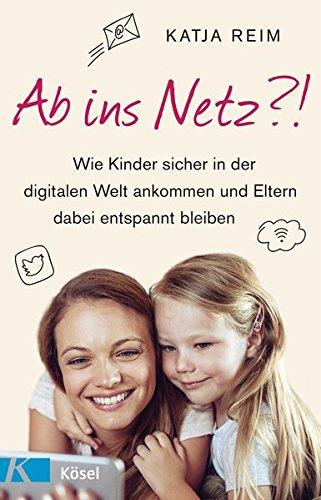 Ab ins Netz?!: Wie Kinder sicher in der digitalen Welt ankommen und Eltern dabei entspannt bleiben