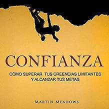 Confianza [Confidence]: Cómo Superar tus Creencias Limitantes y Alcanzar Tus Metas [How to Overcome Your Limiting Beliefs and Achieve Your Goals]