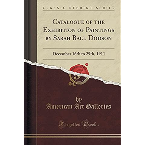 Catalogue of the Exhibition of Paintings by Sarah Ball Dodson: December 16th to 29th, 1911 (Classic Reprint)
