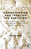 Understanding and Treating Sex Addiction: A comprehensive guide for people who struggle with sex addiction and those who want to help them