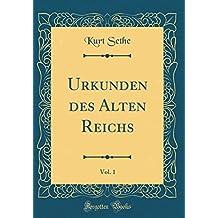 Urkunden des Alten Reichs, Vol. 1 (Classic Reprint)