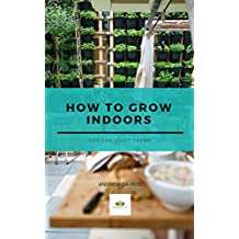 How To Grow Indoors: You Can Get Started Today! (Home and Garden Book 1) (English Edition)