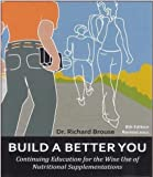 Build A Better You, 8th Ed. - Continuing Education for the Wise Use of Nutritional Supplements by Dr. Richard Brouse (2011-08-02)