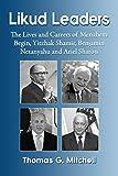 Likud Leaders: The Lives and Careers of Menahem Begin, Yitzhak Shamir, Benjamin Netanyahu and Ariel Sharon (English Edition)