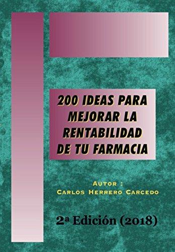 200 Ideas para Mejorar la Rentabilidad de tu Farmacia: 2ª Edición Actualizada 2018 por CARLOS HERRERO CARCEDO