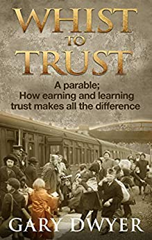 Whist to Trust: A parable; How earning and learning trust makes all the difference by [Dwyer, Gary]