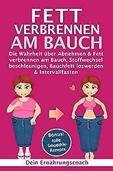 Fett verbrennen am Bauch: Die Wahrheit über Abnehmen & Fett verbrennen am Bauch, Stoffwechsel beschleunigen, Bauchfett loswerden & Intervallfasten (German Edition)