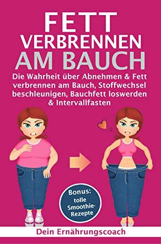 Fett verbrennen am Bauch: Die Wahrheit über Abnehmen & Fett verbrennen am Bauch, Stoffwechsel beschleunigen, Bauchfett loswerden & Intervallfasten -