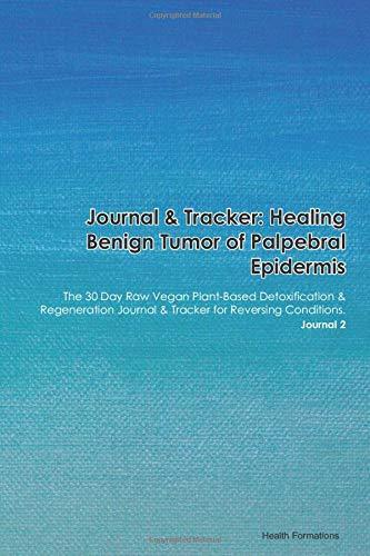 Journal & Tracker: Healing Benign Tumor of Palpebral Epidermis: The 30 Day Raw Vegan Plant-Based Detoxification & Regeneration Journal & Tracker for Reversing Conditions. Journal 2