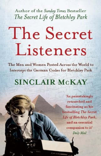 The Secret Listeners: The Men and Women Posted Across the World to Intercept the German Codes for Bletchley Park por Sinclair McKay