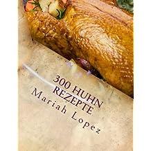 300 Huhn Rezepte: 300 Leckere Hähnchen Rezepte sicher machen sie ihren Gaumen!