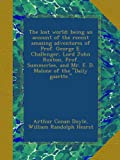 The lost world; being an account of the recent amazing adventures of Prof. George E. Challenger, Lord John Roxton, Prof. Summerlee, and Mr. E. D. Malone of the Daily gazette.