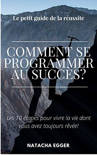 Couverture du livre Le guide de la Réussite - Comment se programmer pour au succès?: Les 10 étapes pour vivre la vie dont vous avez toujours rêvée!