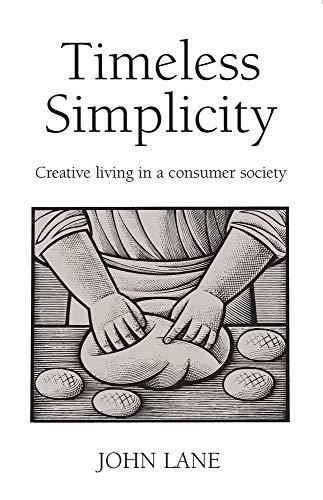 Timeless Simplicity: Creative Living in a Consumer Society: Creating Living in a Consumer Society por John Lane