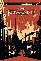 Before Tomorrowland by Jensen, Jeff, Lindelof, Damon, Bird, Brad, Case, Jonathan (2015) Hardcover