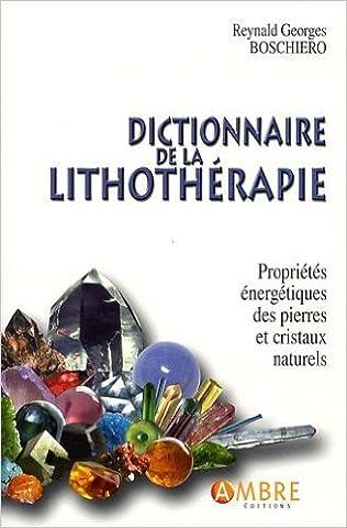 Dictionnaire de la lithothérapie : Propriétés énergétiques des pierres et cristaux naturels de Reynald Georges Boschiero ( 14 septembre 2009 )