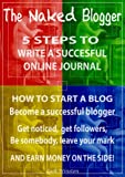 The Naked Blogger - 5 Steps to successful online journal writing: How to start a blog - Become a successful blogger And earn money on the side!