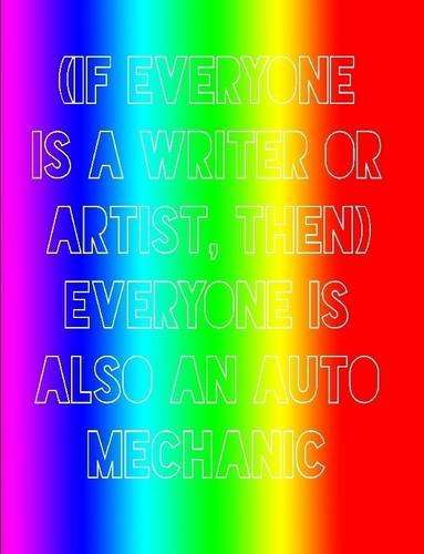 (If Everyone Is a Writer or Artist, Then) Everyone Is Also an Auto Mechanic