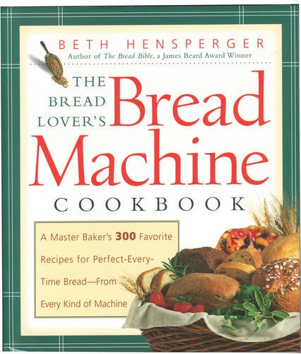 Bread Lover's Bread Machine Cookbook: A Master Baker's 300 Favorite Recipes for Perfect-Every-Time Bread-From Every Kind of Machine: A Master Baker's ... Time Bread - from Every Kind of Machine (Non)