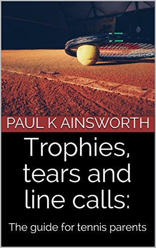 Trophies, tears and line calls: The guide for tennis parents (English Edition) por Paul K Ainsworth