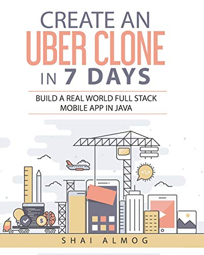 Create an Uber Clone in 7 Days: Build a real world full stack mobile app in Java (Clone a Mobile App in Java, Band 1) Java Mobile