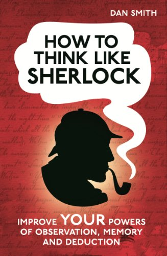 How to Think Like Sherlock: Improve Your Powers of Observation, Memory and Deduction